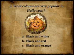2. What colours are very popular in Halloween? Black and white Black and red