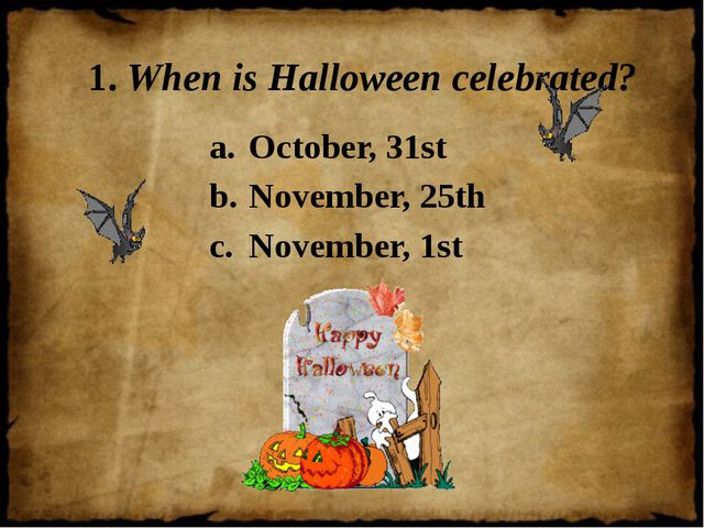 1. When is Halloween celebrated? October, 31st November, 25th November, 1st