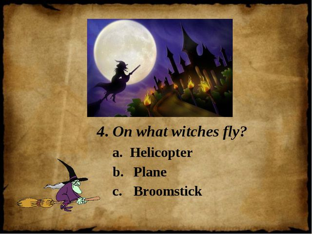 4. On what witches fly? Helicopter Plane Broomstick