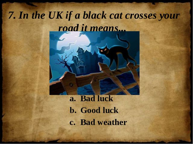 7. In the UK if a black cat crosses your road it means... Bad luck Good luck...