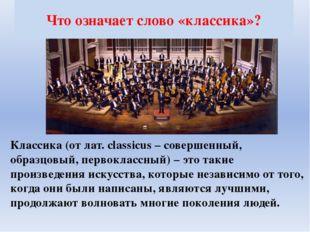 Что означает слово «классика»? Классика (от лат. сlassicus – совершенный, обр