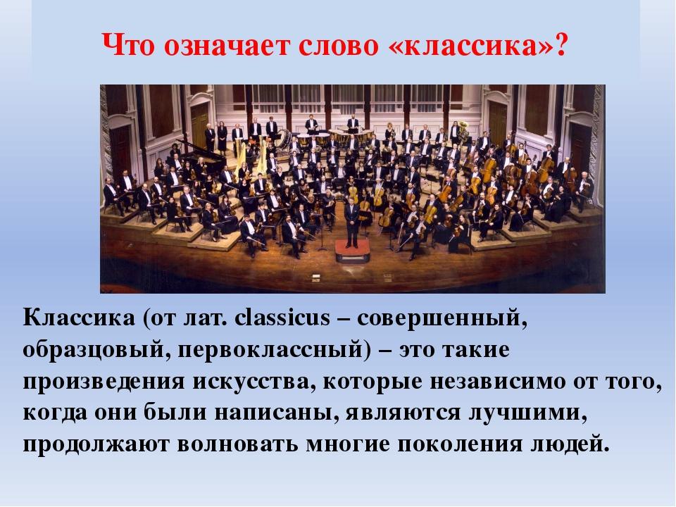 Что означает слово «классика»? Классика (от лат. сlassicus – совершенный, обр...
