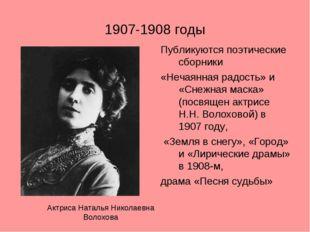 1907-1908 годы Публикуются поэтические сборники «Нечаянная радость» и «Снежна