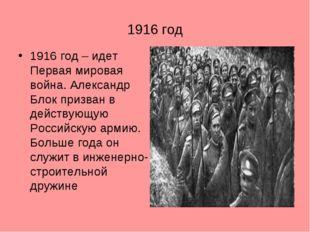 1916 год 1916 год – идет Первая мировая война. Александр Блок призван в дейст