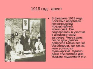 1919 год - арест В феврале 1919 года Блок был арестован петроградской Чрезвыч