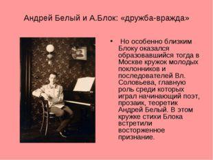 Андрей Белый и А.Блок: «дружба-вражда» Но особенно близким Блоку оказался обр