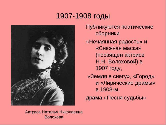 1907-1908 годы Публикуются поэтические сборники «Нечаянная радость» и «Снежна...