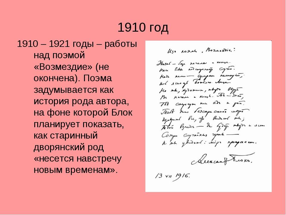1910 год 1910 – 1921 годы – работы над поэмой «Возмездие» (не окончена). Поэм...