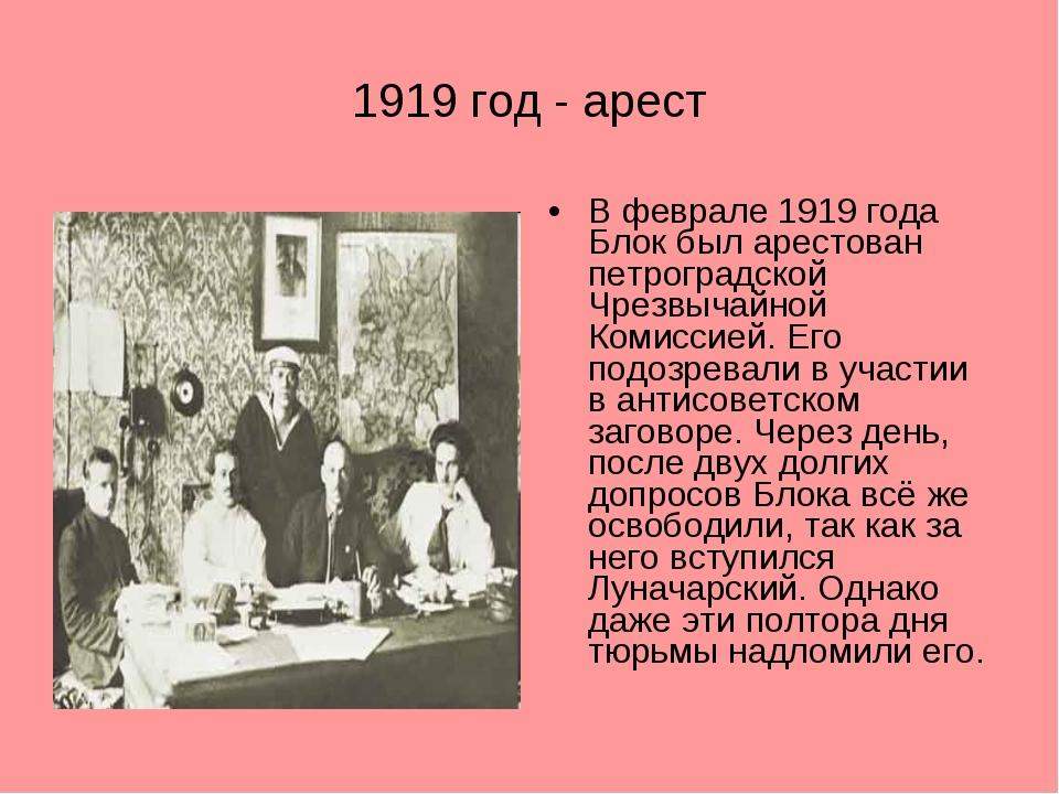 1919 год - арест В феврале 1919 года Блок был арестован петроградской Чрезвыч...