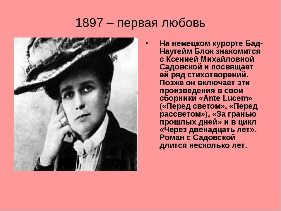 1897 – первая любовь На немецком курорте Бад-Наугейм Блок знакомится с Ксение...