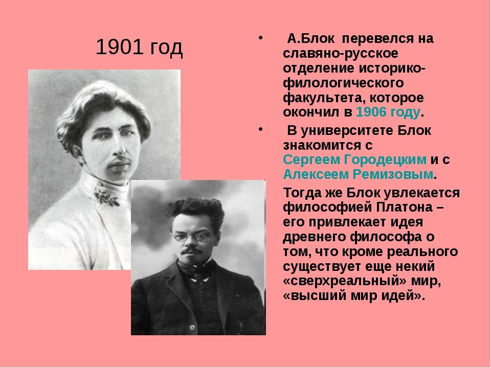 1901 год А.Блок перевелся на славяно-русское отделение историко-филологическо...