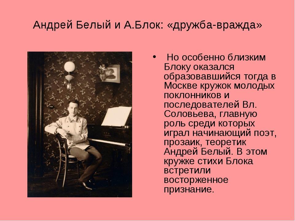 Андрей Белый и А.Блок: «дружба-вражда» Но особенно близким Блоку оказался обр...