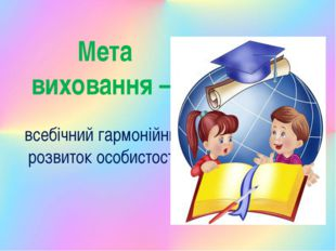Мета виховання – всебічний гармонійний розвиток особистості.