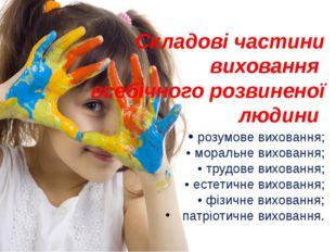 Складові частини виховання всебічного розвиненої людини • розумове виховання;