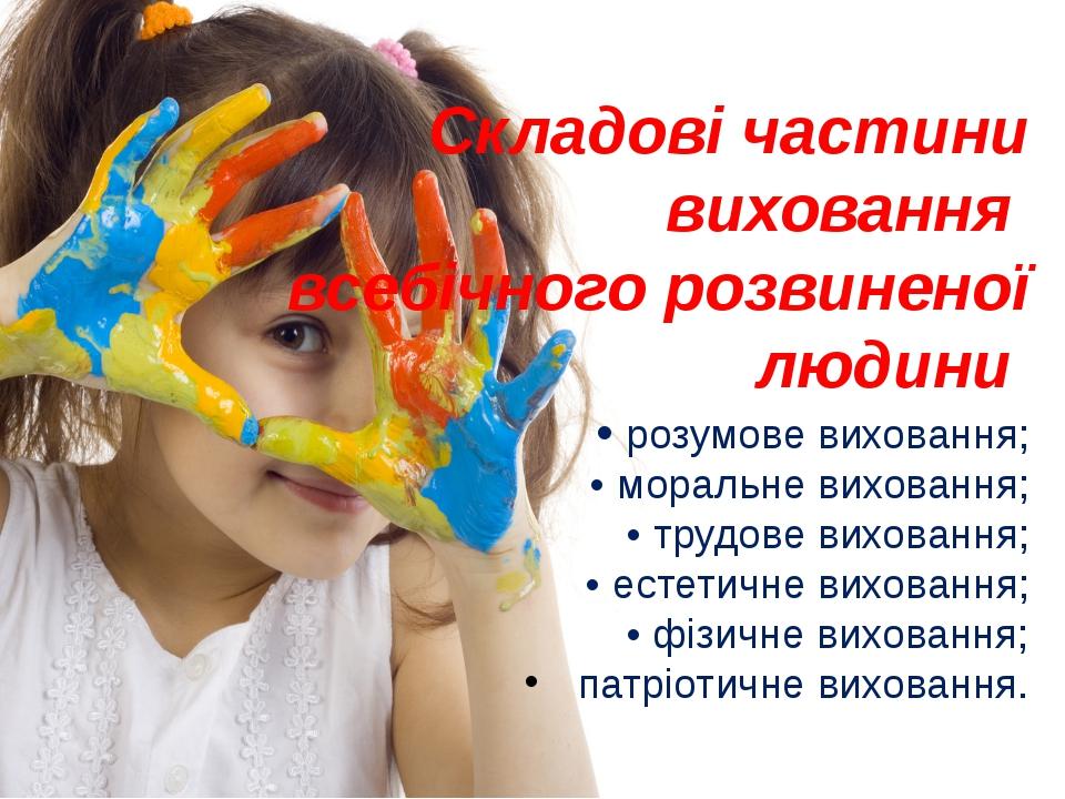 Складові частини виховання всебічного розвиненої людини • розумове виховання;...
