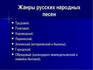 Жанры русских народных песен Трудовой; Плясовой; Хороводный; Лирический; Эпич