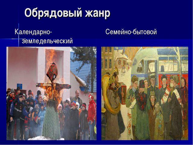 Обрядовый жанр Календарно-земледельческий Семейно-бытовой