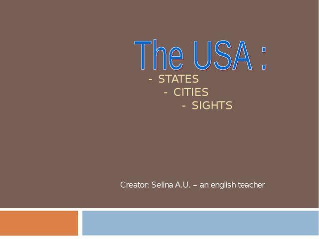 - STATES - CITIES - SIGHTS Creator: Selina A.U. – an english teacher