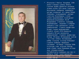 Нұрсылтан Әбішұлы Назарбаев 1940 жылы 6 шілдеде Алматы облысы қаскелен ауданы