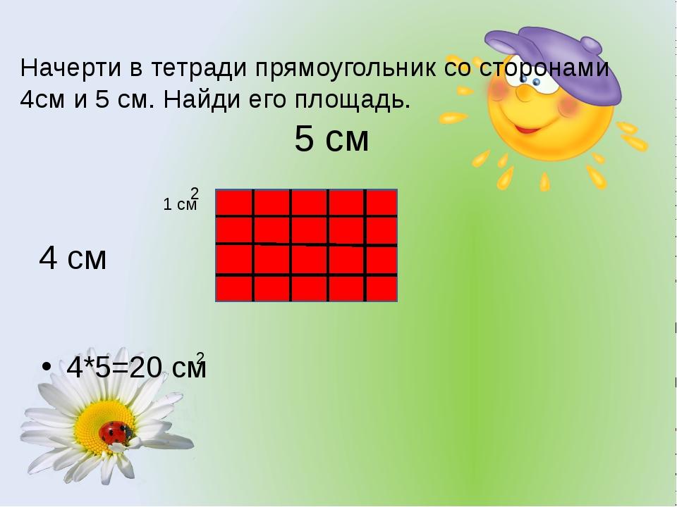 Начерти в тетради прямоугольник со сторонами 4см и 5 см. Найди его площадь. 4...