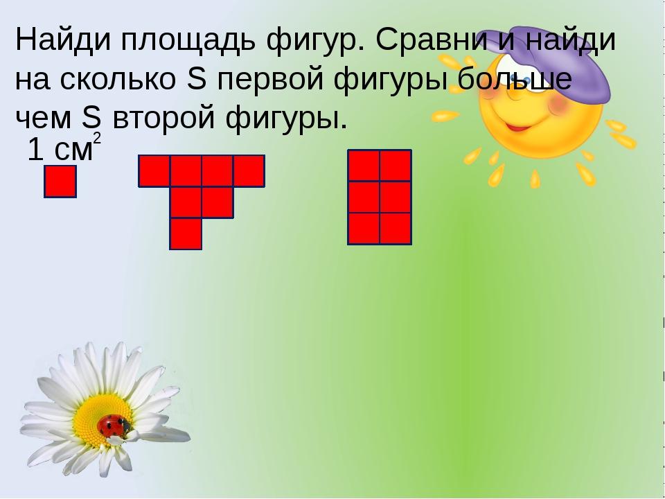 Найди площадь фигур. Сравни и найди на сколько S первой фигуры больше чем S в...