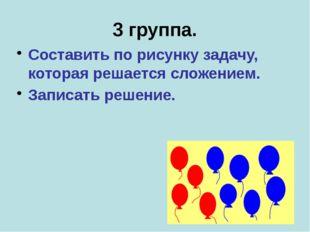 3 группа. Составить по рисунку задачу, которая решается сложением. Записать р