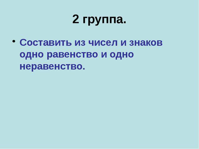 2 группа. Составить из чисел и знаков одно равенство и одно неравенство.