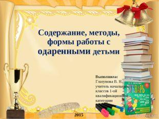 Содержание, методы, формы работы с одаренными детьми 2015 Выполнила: Глазунов