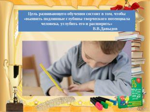 Цель развивающего обучения состоит в том, чтобы «выявить подлинные глубины тв