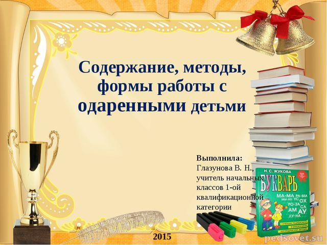 Содержание, методы, формы работы с одаренными детьми 2015 Выполнила: Глазунов...