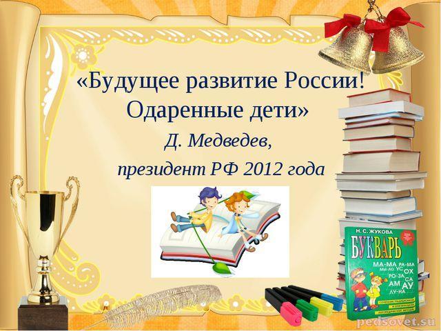«Будущее развитие России! Одаренные дети» Д. Медведев, президент РФ 2012 года