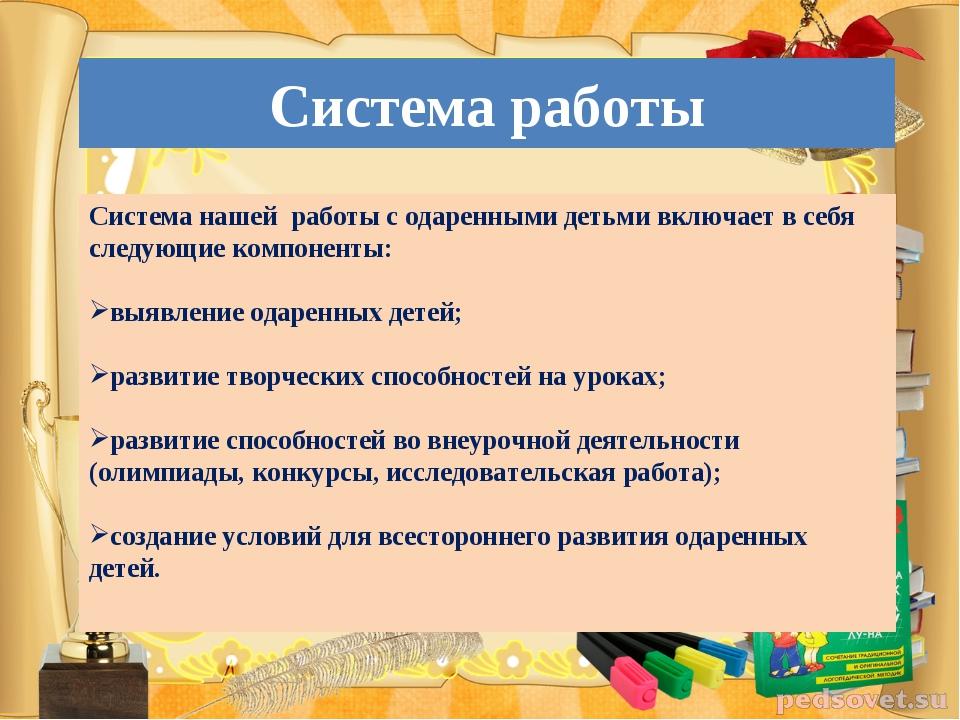 Система работы Система нашей работы с одаренными детьми включает в себя следу...