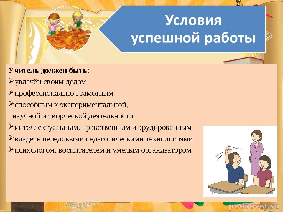 Учитель должен быть: увлечён своим делом профессионально грамотным способным...
