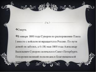 Смерть В январе 1800 года Суворов по распоряжению Павла I вместе с войском в