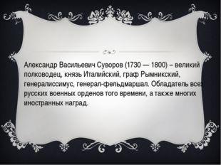 Александр Васильевич Суворов (1730 — 1800) – великий полководец, князь Итали