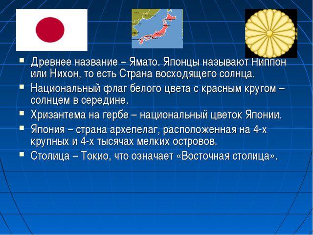 Древнее название – Ямато. Японцы называют Ниппон или Нихон, то есть Страна во...