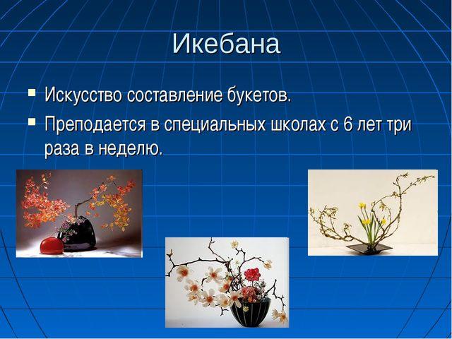 Икебана Искусство составление букетов. Преподается в специальных школах с 6 л...