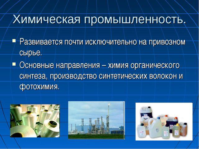 Химическая промышленность. Развивается почти исключительно на привозном сырье...