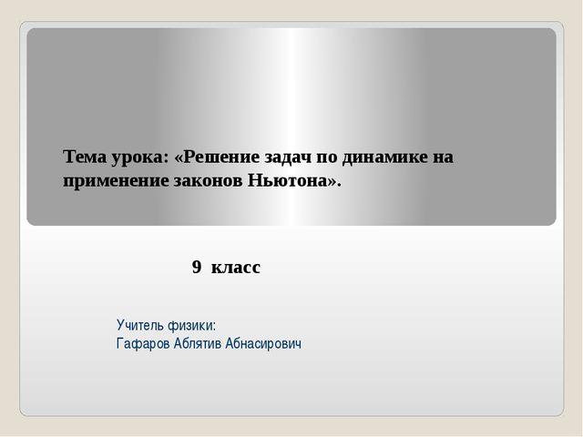 Учитель физики: Гафаров Аблятив Абнасирович Тема урока: «Решение задач по ди...