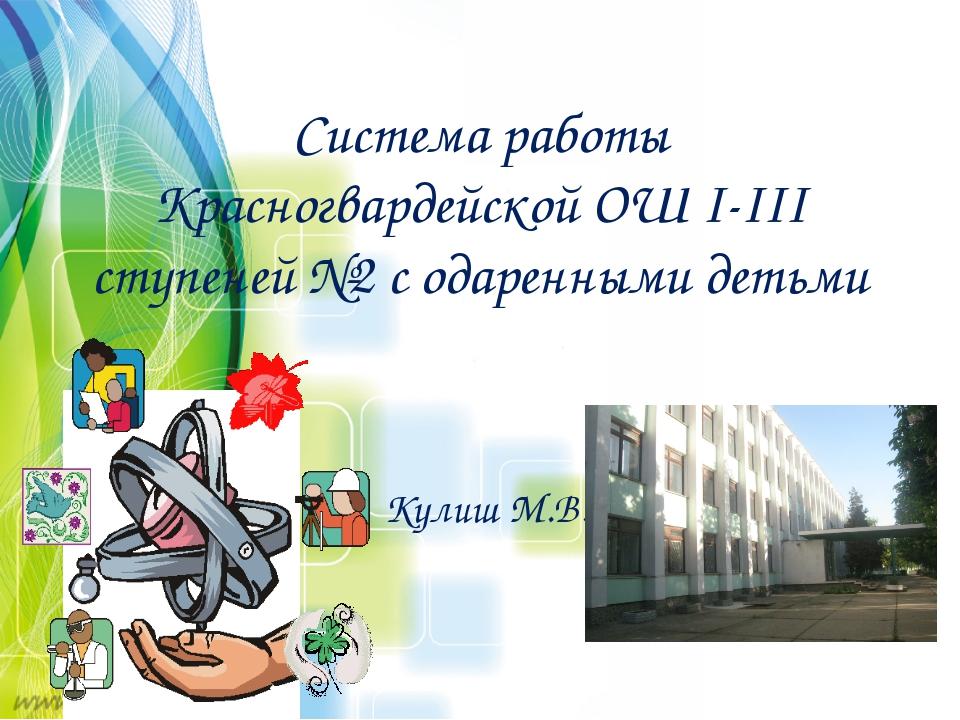 Система работы Красногвардейской ОШ I-III ступеней №2 с одаренными детьми Кул...