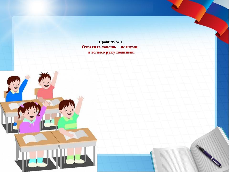 Правило № 1 Ответить хочешь – не шуми, а только руку подними.