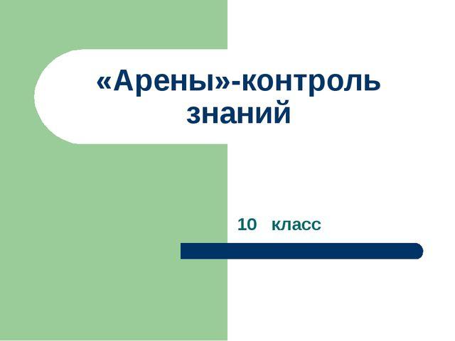 «Арены»-контроль знаний 10 класс