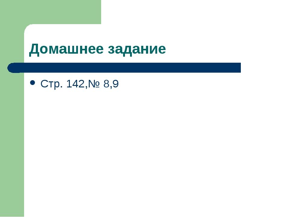 Домашнее задание Стр. 142,№ 8,9