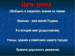 Цель урока Обобщить и закрепить знания по темам: Иваново – моя малая Родина Я