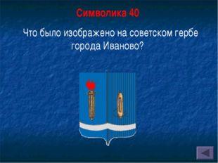 Символика 40 Что было изображено на советском гербе города Иваново?