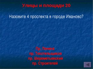 Улицы и площади 20 Назовите 4 проспекта в городе Иваново? Пр. Ленина пр. Тек