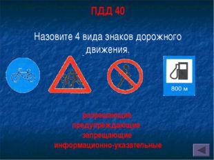 ПДД 40 Назовите 4 вида знаков дорожного движения. разрешающие предупреждающие