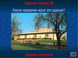 Здания города 30 Какое название носит это здание? Дворец искусств