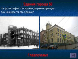 Здания города 50 На фотографии это здание до реконструкции. Как называется эт