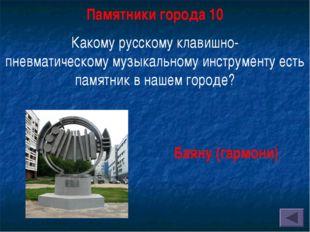 Памятники города 10 Какому русскомуклавишно-пневматическомумузыкальному инс